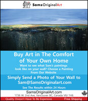 Sams OriginalArtBuy Art in The Comfortof Your Own HomeWant to see what Sam's paintingslook like on your wall? Choose a PaintingFrom Our WebsiteSimply Send a Photo of Your Wall toSam@SamsOriginalart.comSee The Results within 24 HoursSamsOriginalArt.com1736 W. 2nd Ave, Vancouver BC, Canada V6J 1H6Quality Doesn't Have To Be ExpensiveFree Shipping Sams OriginalArt Buy Art in The Comfort of Your Own Home Want to see what Sam's paintings look like on your wall? Choose a Painting From Our Website Simply Send a Photo of Your Wall to Sam@SamsOriginalart.com See The Results within 24 Hours SamsOriginalArt.com 1736 W. 2nd Ave, Vancouver BC, Canada V6J 1H6 Quality Doesn't Have To Be Expensive Free Shipping