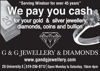 """Serving Windsor for over 45 years""We pay you cahfor your gold & silver jewellery,diamonds, coins and bullionG & G JEWELLERY & DIAMONDSwww.gandgjewellery.com28 University E. 519-256-0712 Open Monday to Saturday, 10am-4pm20 ""Serving Windsor for over 45 years"" We pay you cah for your gold & silver jewellery, diamonds, coins and bullion G & G JEWELLERY & DIAMONDS www.gandgjewellery.com 28 University E. 519-256-0712 Open Monday to Saturday, 10am-4pm 20"