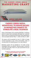 THE CHERRY CREEK MEDIAMARKETING GRANTCasCherryCreekMedia APPLY ONLINECHERRY CREEK MEDIA,WENATCHEE TO AWARD $50,000IN MARKETING GRANTS TOSTIMULATE LOCAL BUSINESSCherry Creek Media will be awarding $50,000 in marketinggrants to assist local businesses stimulate their customerbase to return to shopping at their stores. Grant applicationswill be accepted between May 11, 2020 and May 31, 2020.The grants will be awarded by June 15, 2020 to locallyowned businesses in any of the communities, cities, orcounties within the listening area of our radio stations.Marketing grants will be awarded to 15 locally ownedbusinesses within our stations' listening areas in amountsof $ 2,500 to $ 5,000. There is no cash commitment for anybusiness applying.To apply for a grant award, visit one of the websitesof any Cherry Creek Media's 7 radio stations.thequake102KWBTALKebridge THE HAWK i667NEWLEADIO560KPQ THE CHERRY CREEK MEDIA MARKETING GRANT Cas Cherry Creek Media APPLY ONLINE CHERRY CREEK MEDIA, WENATCHEE TO AWARD $50,000 IN MARKETING GRANTS TO STIMULATE LOCAL BUSINESS Cherry Creek Media will be awarding $50,000 in marketing grants to assist local businesses stimulate their customer base to return to shopping at their stores. Grant applications will be accepted between May 11, 2020 and May 31, 2020. The grants will be awarded by June 15, 2020 to locally owned businesses in any of the communities, cities, or counties within the listening area of our radio stations. Marketing grants will be awarded to 15 locally owned businesses within our stations' listening areas in amounts of $ 2,500 to $ 5,000. There is no cash commitment for any business applying. To apply for a grant award, visit one of the websites of any Cherry Creek Media's 7 radio stations. the quake 102 KWB TALK ebridge THE HAWK i667 NEWLEADIO 560KPQ
