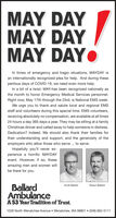 MAY DAYMAY DAYMAY DAYOIn times of emergency and tragic situations, MAYDAY isan internationally recognized plea for help. And during theseperilous days of COVID-19, we need even more help.In a bit of a twist, MAY-has been recognized nationally asthe month to honor Emergency Medical Services personnel.Right now, May 17th through the 23rd, is National EMS week.We urge you to thank and salute local and regional EMSstaff and volunteers during this special time. EMS volunteers,receiving absolutely no compensation, are available at all times24 hours a day 365 days a year. They may be sitting at a familyChristmas dinner and called away to help someone in distress.Dedication? Indeed. We should also thank their families fortheir understanding and support, and the generosity of theemployers who allow those who serve .. to serve.Hopefully you'll never ex-perience a horrific MAYDAYevent. However, if so, theseamazing men and women willbe there for you.BallardAmbulanceA 53 Year Tradition of Trust.Scott BallardShawn Ballard1028 North Wenatchee Avenue  Wenatchee, WA 98801  (509) 662-5111 MAY DAY MAY DAY MAY DAYO In times of emergency and tragic situations, MAYDAY is an internationally recognized plea for help. And during these perilous days of COVID-19, we need even more help. In a bit of a twist, MAY-has been recognized nationally as the month to honor Emergency Medical Services personnel. Right now, May 17th through the 23rd, is National EMS week. We urge you to thank and salute local and regional EMS staff and volunteers during this special time. EMS volunteers, receiving absolutely no compensation, are available at all times 24 hours a day 365 days a year. They may be sitting at a family Christmas dinner and called away to help someone in distress. Dedication? Indeed. We should also thank their families for their understanding and support, and the generosity of the employers who allow those who serve .. to serve. Hopefully you'll never ex- perience a horrific MAYDAY event. However, if so, these amazing men and women will be there for you. Ballard Ambulance A 53 Year Tradition of Trust. Scott Ballard Shawn Ballard 1028 North Wenatchee Avenue  Wenatchee, WA 98801  (509) 662-5111