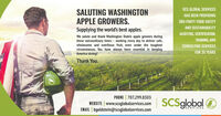 SCS GLOBAL SERVICESSALUTING WASHINGTONAPPLE GROWERS.HAS BEEN PROVIDING3RD-PARTY FOOD SAFETYAND SUSTAINABILITYSupplying the world's best apples.AUDITING, CERTIFICATION,We salute and thank Washington State's apple growers duringthese extraordinary times - working every day to deliver safe,wholesome and nutritious fruit, even under the toughestcircumstances. You have always been essential in keepingAmerica strong!TRAINING, ANDCONSULTING SERVICESFOR 35 YEARSThank You.PHONE | 707.299.8303| www.sceglobalservices.com SCSglobalSERVICESEMAIL | bgoldstein@scsglobalservices.com SCS GLOBAL SERVICES SALUTING WASHINGTON APPLE GROWERS. HAS BEEN PROVIDING 3RD-PARTY FOOD SAFETY AND SUSTAINABILITY Supplying the world's best apples. AUDITING, CERTIFICATION, We salute and thank Washington State's apple growers during these extraordinary times - working every day to deliver safe, wholesome and nutritious fruit, even under the toughest circumstances. You have always been essential in keeping America strong! TRAINING, AND CONSULTING SERVICES FOR 35 YEARS Thank You. PHONE | 707.299.8303 | www.sceglobalservices.com SCSglobal SERVICES EMAIL | bgoldstein@scsglobalservices.com