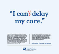 "I cant delaymy care.""There are misconceptions around the safety ofvisiting a clinic or hospital right now-but medicalproviders want you to know accessing health careis safe. Care is available across Washington byphone, video call, or in person. In-person carelooks a little different now: There aren't any morecrowded waiting rooms, and you'll likely see a lotof people in masks, be asked screening questions,or have your temperature taken. All of theseprecautions are to keep you safe.Hoping a medical issue will just get better? Notgetting help could mean it will get worse. If youhave a physical or emotional health concern,make the call to your care team and let themmake the call about your medical needs. Don'tput your health care on pause.Don't delay. Get care. We're here.H Washington StateHospital Association112 hospitals. One voice. I cant delay my care."" There are misconceptions around the safety of visiting a clinic or hospital right now-but medical providers want you to know accessing health care is safe. Care is available across Washington by phone, video call, or in person. In-person care looks a little different now: There aren't any more crowded waiting rooms, and you'll likely see a lot of people in masks, be asked screening questions, or have your temperature taken. All of these precautions are to keep you safe. Hoping a medical issue will just get better? Not getting help could mean it will get worse. If you have a physical or emotional health concern, make the call to your care team and let them make the call about your medical needs. Don't put your health care on pause. Don't delay. Get care. We're here. H Washington State Hospital Association 112 hospitals. One voice."