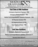 MOUNT NGRAHAMREGIONAL MEDICAL CENTERis seeking qualified individuals for the following job opportunities:Part Time & PRN PositionsEmergency Department Physician - PRNEmergency Medical Resident - PRNMedical Technologist/Medical Laboratory Technician - PRNER Physician Assistant-PRNICU Registered Nurse (2)-PRNTemp Registered Nurse - PRNFull Time PositionsEmergency Department Physician (2)-FTMedical Technologist/Medical Laboratory Technician-FTRecovery Room Nurse-FTWe offer competitive benefits for both full time and part time positions. For a full listingof our job openings and specific details, visit or website at: www.mtgraham.org or callChrista Ruiz, HR Generalist at (928) 348-4201.We accept applications and resumes online.Computers are available in the Human Resource office, Monday - Friday 9am to 4pm at1600 S. 20th Avenue Safford. MGRMC is an Equal Opportunity Employer. MOUNT N GRAHAM REGIONAL MEDICAL CENTER is seeking qualified individuals for the following job opportunities: Part Time & PRN Positions Emergency Department Physician - PRN Emergency Medical Resident - PRN Medical Technologist/Medical Laboratory Technician - PRN ER Physician Assistant-PRN ICU Registered Nurse (2)-PRN Temp Registered Nurse - PRN Full Time Positions Emergency Department Physician (2)-FT Medical Technologist/Medical Laboratory Technician-FT Recovery Room Nurse-FT We offer competitive benefits for both full time and part time positions. For a full listing of our job openings and specific details, visit or website at: www.mtgraham.org or call Christa Ruiz, HR Generalist at (928) 348-4201.We accept applications and resumes online. Computers are available in the Human Resource office, Monday - Friday 9am to 4pm at 1600 S. 20th Avenue Safford. MGRMC is an Equal Opportunity Employer.