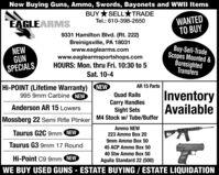 Now Buying Guns, Ammo, Swords, Bayonets and WWII ItemsBUY *SELLTRADEWANTEDTO BUYTel.: 610-398-2650EAGLEARMSNEWGUNSPECIALS9331 Hamilton Blvd. (Rt. 222)Breinigsville, PA 18031www.eaglearms.comwww.eaglearmsportshops.comHOURS: Mon. thru Fri. 10:30 to 5Buy-Sell-TradeScopes Mounted &BoresightedTransfersSat. 10-4AR 15 PartsHi-POINT (Lifetime Warranty) NEW995 9mm Carbine NEWInventoryAvailableQuad RailsCarry HandlesSight SetsAnderson AR 15 LowersMossberg 22 Semi Rifle Plinker M4 Stock w/ Tube/BufferTaurus G2C 9mm NEWAmmo NEW223 Ammo Box 209mm Ammo Box 50Taurus G3 9mm 17 Round45 ACP Ammo Box 5040 Stw Ammo Box 50Hi-Point C9 9mm NEWAguila Standard 22 (500)WE BUY USED GUNS - ESTATE BUYING / ESTATE LIQUIDATION Now Buying Guns, Ammo, Swords, Bayonets and WWII Items BUY *SELLTRADE WANTED TO BUY Tel.: 610-398-2650 EAGLEARMS NEW GUN SPECIALS 9331 Hamilton Blvd. (Rt. 222) Breinigsville, PA 18031 www.eaglearms.com www.eaglearmsportshops.com HOURS: Mon. thru Fri. 10:30 to 5 Buy-Sell-Trade Scopes Mounted & Boresighted Transfers Sat. 10-4 AR 15 Parts Hi-POINT (Lifetime Warranty) NEW 995 9mm Carbine NEW Inventory Available Quad Rails Carry Handles Sight Sets Anderson AR 15 Lowers Mossberg 22 Semi Rifle Plinker M4 Stock w/ Tube/Buffer Taurus G2C 9mm NEW Ammo NEW 223 Ammo Box 20 9mm Ammo Box 50 Taurus G3 9mm 17 Round 45 ACP Ammo Box 50 40 Stw Ammo Box 50 Hi-Point C9 9mm NEW Aguila Standard 22 (500) WE BUY USED GUNS - ESTATE BUYING / ESTATE LIQUIDATION