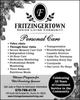 FFRITZINGERTOWNSENIOR LIVING COM MUNITYPersonal Care Video chats Through-Door visits Secure Memory Care Unit  Housekeeping And Independent Living 24 Hour Care Medication Monitoring Professional HealthMonitoring Three Balanced, TransportationLaundry Services Cable For Television Activities Every Day Courtyards One Level, No StepsNutritious MealsVeteran Program forVels/Surviving SpousesCelebrating33 Yearsof ContinuedCall Judy or Paula for Admission Information570-788-4178159 South Old Turnpike Rd., Drums, Pa 18222www.fritzingertownseniorliving.comService to theCommunity F FRITZINGERTOWN SENIOR LIVING COM MUNITY Personal Care  Video chats  Through-Door visits  Secure Memory Care Unit  Housekeeping And  Independent Living  24 Hour Care  Medication Monitoring  Professional Health Monitoring  Three Balanced,  Transportation Laundry Services  Cable For Television  Activities Every Day  Courtyards  One Level, No Steps Nutritious Meals Veteran Program for Vels/Surviving Spouses Celebrating 33 Years of Continued Call Judy or Paula for Admission Information 570-788-4178 159 South Old Turnpike Rd., Drums, Pa 18222 www.fritzingertownseniorliving.com Service to the Community