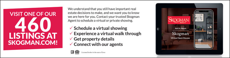 We understand that you still have important realestate decisions to make, and we want you to knowwe are here for you. Contact your trusted SkogmanAgent to schedule a virtual or private showing.VISIT ONE OF OUR460SKOGMANREALTYV Schedule a virtual showingV Experience a virtual walk throughV Get property detailsV Connect with our agentsAsk Us AboutSkogmanLISTINGS ATSKOGMAN.COM!Virtual Open HousesLivereel eder in he me of loa We understand that you still have important real estate decisions to make, and we want you to know we are here for you. Contact your trusted Skogman Agent to schedule a virtual or private showing. VISIT ONE OF OUR 460 SKOGMAN REALTY V Schedule a virtual showing V Experience a virtual walk through V Get property details V Connect with our agents Ask Us About Skogman LISTINGS AT SKOGMAN.COM! Virtual Open Houses Livereel eder in he me of loa