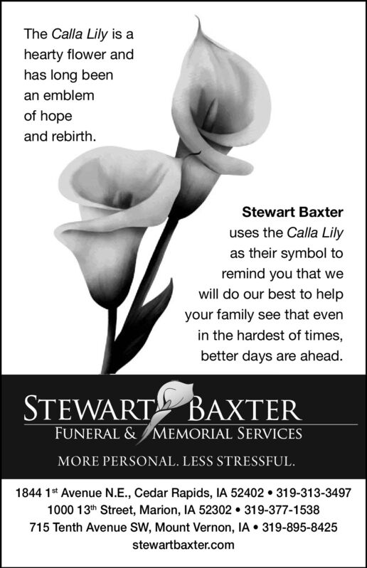 The Calla Lily is ahearty flower andhas long beenan emblemof hopeand rebirth.Stewart Baxteruses the Calla Lilyas their symbol toremind you that wewill do our best to helpyour family see that evenin the hardest of times,better days are ahead.STEWARTBAXTERFUNERAL & MEMORIAL SERVICESMORE PERSONAL. LESS STRESSFUL.1844 1* Avenue N.E., Cedar Rapids, IA 52402  319-313-34971000 13th Street, Marion, IA 52302  319-377-1538715 Tenth Avenue SW, Mount Vernon, IA  319-895-8425stewartbaxter.com The Calla Lily is a hearty flower and has long been an emblem of hope and rebirth. Stewart Baxter uses the Calla Lily as their symbol to remind you that we will do our best to help your family see that even in the hardest of times, better days are ahead. STEWART BAXTER FUNERAL & MEMORIAL SERVICES MORE PERSONAL. LESS STRESSFUL. 1844 1* Avenue N.E., Cedar Rapids, IA 52402  319-313-3497 1000 13th Street, Marion, IA 52302  319-377-1538 715 Tenth Avenue SW, Mount Vernon, IA  319-895-8425 stewartbaxter.com