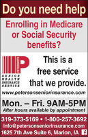 Do you need helpEnrolling in Medicareor Social Securitybenefits?This is afree serviceSENIORHEALTHINSURANCESERVICEthat we provide.www.petersonseniorinsurance.comMon.  Fri. 9AM-5PMAfter hours available by appointment319-373-5169  1-800-257-3692info@petersonseniorinsurance.com1625 7th Ave Suite 6, Marion, IA fPETERSON'S Do you need help Enrolling in Medicare or Social Security benefits? This is a free service SENIOR HEALTH INSURANCE SERVICE that we provide. www.petersonseniorinsurance.com Mon.  Fri. 9AM-5PM After hours available by appointment 319-373-5169  1-800-257-3692 info@petersonseniorinsurance.com 1625 7th Ave Suite 6, Marion, IA f PETERSON'S