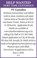 HELP WANTEDPART-TIME CUSTODIANPT CustodianPerforms manual labor and skilledwork to clean, maintain and repairvarious items at Nevada City Halland Senior Center. Starts at $13.41.15-20 hrs/wk. Application & jobdetails are available atwww.cityofnevadaiowa.org or bycalling City Hall at 515-382-5466.Return application to City of Nevada,PO Box 530, Nevada, IA 50201-0530 oremail at kwright@cityofnevadaiowa.org.Position open until filled.First review of applications will beJune 1, 2020.EOE. HELP WANTED PART-TIME CUSTODIAN PT Custodian Performs manual labor and skilled work to clean, maintain and repair various items at Nevada City Hall and Senior Center. Starts at $13.41. 15-20 hrs/wk. Application & job details are available at www.cityofnevadaiowa.org or by calling City Hall at 515-382-5466. Return application to City of Nevada, PO Box 530, Nevada, IA 50201-0530 or email at kwright@cityofnevadaiowa.org. Position open until filled. First review of applications will be June 1, 2020. EOE.