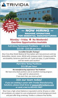 TRIVIDIAMANUFACTURING SOLUTIONSEEOI IWewill remainopen during theCOVID-19PandemicNOW HIRINGMACHINE OPERATORSFOR ESSENTIAL MANUFACTURINGMonday  Friday O No Weekends!Overtime Opportunities AvailableFull-time Permanent Positions  All Shifts$13.50 - $16.00 per hourIncredible Benefits Package!Blue Cross Blue Shield Medical & Prescription with low premiums and lowdeductibles, dental, vision, 401(k) with company match, Company paid lifeand disability. Generous paid time off; 5 paid sick days, 12 paid holidays,and two weeks paid vacation!Part-time Temp Positions$11.00 per hourNo manufacturing experience? No Problem!We have entry-level positions and an excellent training program.Clear path for advancement.If you learn fast, you move up fast!Join our team today!If you are seeking a career with Trividia ManufacturingSolutions, please email Anne at apaquin@trividiams.comor send a text to 603-631-5667Must have a high school diploma or equivalent and be 18 years or older.All candidates are subject to a pre-employment criminal background checkand post offer drug screening. Trividia is a tobacco-free facility. TRIVIDIA MANUFACTURING SOLUTIONS EEOI I We will remain open during the COVID-19 Pandemic NOW HIRING MACHINE OPERATORS FOR ESSENTIAL MANUFACTURING Monday  Friday O No Weekends! Overtime Opportunities Available Full-time Permanent Positions  All Shifts $13.50 - $16.00 per hour Incredible Benefits Package! Blue Cross Blue Shield Medical & Prescription with low premiums and low deductibles, dental, vision, 401(k) with company match, Company paid life and disability. Generous paid time off; 5 paid sick days, 12 paid holidays, and two weeks paid vacation! Part-time Temp Positions $11.00 per hour No manufacturing experience? No Problem! We have entry-level positions and an excellent training program. Clear path for advancement. If you learn fast, you move up fast! Join our team today! If you are seeking a career with Trividia Manufacturing Solutions, please email Anne at apaquin@trividiams.com or send a text to 603-631-5667 Must have a high school diploma or equivalent and be 18 years or older. All candidates are subject to a pre-employment criminal background check and post offer drug screening. Trividia is a tobacco-free facility.