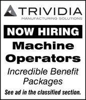 TRIVIDIAMANUFACTURING SOLUTIONSNOW HIRINGMachineOperatorsIncredible BenefitPackagesSee ad in the classified section. TRIVIDIA MANUFACTURING SOLUTIONS NOW HIRING Machine Operators Incredible Benefit Packages See ad in the classified section.