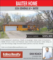 BAXTER HOME5036 CEDARDALE LN  BAXTERMLS# 5568589$205,000Well maintained, 4-bedroom, 3-bath, 2-car garage. Home close to ForestviewMiddle School, Costco and Walmart. Enjoy end-of-road privacy while sitting onyour deck facing a large fenced-in back yard for your furry friends.!Visit www.brainerdlakesandhomes.comEdina Realty.DAN ROACH218-838-7406danroach@edinarealty.com BAXTER HOME 5036 CEDARDALE LN  BAXTER MLS# 5568589 $205,000 Well maintained, 4-bedroom, 3-bath, 2-car garage. Home close to Forestview Middle School, Costco and Walmart. Enjoy end-of-road privacy while sitting on your deck facing a large fenced-in back yard for your furry friends.! Visit www.brainerdlakesandhomes.com Edina Realty. DAN ROACH 218-838-7406 danroach@edinarealty.com