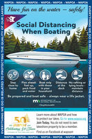 WAPOA  WAPOA  WAPOA  WAPOA  WAPOA  WAPOA  WAPOAHave fun on the watersafely!STAYSocial DistancingWhen BoatingMN 1234 AB EStayclose tohomePlan ahead: Boat onlyfuel up,Distance No rafting orat the tying boats-dockwith thosepack foodin yourmaintaindistanceand water householdBe prepared and boat safe - always wear a life jacket.DE PARTMENT OFNATURAL RESOURCES#StayHomeMNClean, Drain, Dry to prevent aquatic invasive species.Learn more about WAPOA and how50to protect our lakes. Go to: www.wapoa.orgJoin Today. You do not need to ownlakeshore property to be a member.1970 WAPOA 2020Celebrating 50 JearsSTEWARDS OF THE LAKES AND LAND Find us on Facebook at wapoamWAPOA  WAPOA  WAPOA  WAPOA  WAPOA  WAPOA  WAPOAEVERYTHING WE DO IS RELATED TO PROTECTING THE QUALITY OF OUR LAKESEVERYTHING WE DO IS RELATED TO PROTECTING THE QUALITY OF OUR LAKES WAPOA  WAPOA  WAPOA  WAPOA  WAPOA  WAPOA  WAPOA Have fun on the water safely! STAY Social Distancing When Boating MN 1234 AB E Stay close to home Plan ahead: Boat only fuel up, Distance No rafting or at the tying boats- dock with those pack food in your maintain distance and water household Be prepared and boat safe - always wear a life jacket. DE PARTMENT OF NATURAL RESOURCES #StayHomeMN Clean, Drain, Dry to prevent aquatic invasive species. Learn more about WAPOA and how 50 to protect our lakes. Go to: www.wapoa.org Join Today. You do not need to own lakeshore property to be a member. 1970 WAPOA 2020 Celebrating 50 Jears STEWARDS OF THE LAKES AND LAND Find us on Facebook at wapoam WAPOA  WAPOA  WAPOA  WAPOA  WAPOA  WAPOA  WAPOA EVERYTHING WE DO IS RELATED TO PROTECTING THE QUALITY OF OUR LAKES EVERYTHING WE DO IS RELATED TO PROTECTING THE QUALITY OF OUR LAKES