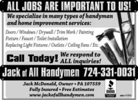 ALL JOBS ARE IMPORTANT TO US!We specialize in many types of handymanand home improvement services:Doors / Windows /Drywall/Trim Work/ PaintingFixture / Faucet / Toilet InstallationReplacing Light Fixtures / Outlets / Ceiling Fans / Etc.We respond toCall Today! ALL inquiries!Jack of All Handymen 724-331-0031Jack McDonald, Owner  PA 107559Fully Insured  Free Estimateswww.jackofallhandymen.comBBB.ACCREDITEDBUSINESSadno=113615 ALL JOBS ARE IMPORTANT TO US! We specialize in many types of handyman and home improvement services: Doors / Windows /Drywall/Trim Work/ Painting Fixture / Faucet / Toilet Installation Replacing Light Fixtures / Outlets / Ceiling Fans / Etc. We respond to Call Today! ALL inquiries! Jack of All Handymen 724-331-0031 Jack McDonald, Owner  PA 107559 Fully Insured  Free Estimates www.jackofallhandymen.com BBB. ACCREDITED BUSINESS adno=113615