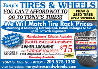 """Tony's TIRES & WHEELSYOU CAN'T AFFORD NOT TOGO TO TONY'S TIRES!NEW &USED TIRESAND WHEELSWe Will Match Tire Rack PricesMounting & Balancing Not Included. Install Packages $150up to 17""""with alignment""""My pricesare worththe ride!Manufacturers' Rebates AvailableBRIDGESTONEWHEEL PACKAGE LAYAWAYS Firestone4 WHEEL ALIGNMENTEVERYDAY LOW PRICE!$75GOOD YEARM-F 7:30-6SAT 8:30-3 FREE Alignment w/purchase of 4 tiresWHEELSTRAIGHTENINGUP TO 24""""Financing Available2067 S. Main St.  WTBY  203-575-1350Visit our website: tonystiresandwheels.comCOOPERTIRES Tony's TIRES & WHEELS YOU CAN'T AFFORD NOT TO GO TO TONY'S TIRES! NEW & USED TIRES AND WHEELS We Will Match Tire Rack Prices Mounting & Balancing Not Included. Install Packages $150 up to 17""""with alignment """"My prices are worth the ride! Manufacturers' Rebates Available BRIDGESTONE WHEEL PACKAGE LAYAWAYS Firestone 4 WHEEL ALIGNMENT EVERYDAY LOW PRICE! $75 GOOD YEAR M-F 7:30-6 SAT 8:30-3 FREE Alignment w/purchase of 4 tires WHEEL STRAIGHTENING UP TO 24"""" Financing Available 2067 S. Main St.  WTBY  203-575-1350 Visit our website: tonystiresandwheels.com COOPERTIRES"""