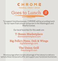 CHRFEDERAL CREDIT UNIONGoes to LunchTo support local businesses, CHROME will be providing lunchfor our team from a local restaurant in the Washington andWexford areas.Our local favorites for this week are:T-Bones Marketplacetbonesmarketplace.comBig Fella's Pizza, Deli & Wingsbigfellaswings.comThe Union Grilltheuniongrill.comWe encourage others to take advantage of the takeout or deliveryoptions these restaurants offer and support your hometown businesses. CHR FEDERAL CREDIT UNION Goes to Lunch To support local businesses, CHROME will be providing lunch for our team from a local restaurant in the Washington and Wexford areas. Our local favorites for this week are: T-Bones Marketplace tbonesmarketplace.com Big Fella's Pizza, Deli & Wings bigfellaswings.com The Union Grill theuniongrill.com We encourage others to take advantage of the takeout or delivery options these restaurants offer and support your hometown businesses.