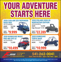 YOUR ADVENTURESTARTS HERE2020 CAN-AM SSV DEFENDERBASE HD52020 POLARIS RGR-20NORTHSTAR EDITION#0C101/LK000006#0P429/L8038554$23,999Edge Discount: $1,710MSRP:MSRP:Rebate:$10,299$300SALE $9,999SALE $22,289PRICE:PRICE:2020 KAWASAKI MULEPRO-MX EPS LE2020 KAWASAKITERYX BASE#0K194/LB360482#0K181/LB505633MSRP:$12,499MSRP:$12,999$10,999SALEPRICE: 10,499PRICE: 10,9991625 N Oregon St,EDGE Ontario, OR541-262-0041PEnronMANOE SroRTewww.edgeperfomancesports.comOpen: Mon-Fri 9am - 6pm  Sat. 9am - 5pmSee dealer for details, some exclusions may apply. Photos are for representation only. All units/items are limited to stock on hand.OAC. Price does not include tax, doc, freight and set up fees. Expires 5-30-2020WICK294108 YOUR ADVENTURE STARTS HERE 2020 CAN-AM SSV DEFENDER BASE HD5 2020 POLARIS RGR-20 NORTHSTAR EDITION #0C101/LK000006 #0P429/L8038554 $23,999 Edge Discount: $1,710 MSRP: MSRP: Rebate: $10,299 $300 SALE $9,999 SALE $22,289 PRICE: PRICE: 2020 KAWASAKI MULE PRO-MX EPS LE 2020 KAWASAKI TERYX BASE #0K194/LB360482 #0K181/LB505633 MSRP: $12,499 MSRP: $12,999 $10,999 SALE PRICE: 10,499 PRICE: 10,999 1625 N Oregon St, EDGE Ontario, OR 541-262-0041 PEnronMANOE SroRTe www.edgeperfomancesports.com Open: Mon-Fri 9am - 6pm  Sat. 9am - 5pm See dealer for details, some exclusions may apply. Photos are for representation only. All units/items are limited to stock on hand. OAC. Price does not include tax, doc, freight and set up fees. Expires 5-30-2020 WICK294108