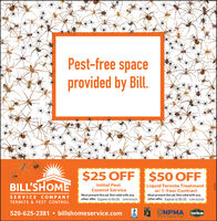Pest-free spaceprovided by Bill.$25 OFF $50 OFFBILL'SHOMEInitial Pest|Liquid Termite Treatmentw/ 1-Year ContractMust present this ad. Not valid with anyother offer. Expire 4/30/20. GVN-032020Control ServiceSERVICE COMPANYTERMITE & PEST CONTROLMust present this ad. Not valid with anyother offer. Expire 4/30/20. GVN-032020ARIZONA520-625-2381  billshomeservice.comONPMA SENTRICONNat Maagnt iin160E92 Pest-free space provided by Bill. $25 OFF $50 OFF BILL'SHOME Initial Pest |Liquid Termite Treatment w/ 1-Year Contract Must present this ad. Not valid with any other offer. Expire 4/30/20. GVN-032020 Control Service SERVICE COMPANY TERMITE & PEST CONTROL Must present this ad. Not valid with any other offer. Expire 4/30/20. GVN-032020 ARIZONA 520-625-2381  billshomeservice.com ONPMA SENTRICON Nat Maagnt iin 160E92