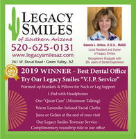 """LEGACYSMILESof Southern Arizona520-625-0131Dawnie L. Kildoo, D.D.S., MAGDLocal Resident and Ownerof Legacy Smileswww.legacysmilesaz.comGeorgetown Graduate with30+ years of Dental Experience261 W. Duval Road · Green Valley, AZAZ19 2019 WINNER - Best Dental OfficeTry Our Legacy Smiles """"V.I.P. Service""""Warmed-up blankets & Pillows for Neck or Leg SupportI-Pad with HeadphonesOur """"Quiet Care"""" (Minimum Talking)Warm Lavendar-Infused Facial ClothsJuice or Gelato at the end of your visitOur Legacy Smiles Towncar Service -Complimentary roundtrip ride to our office266130 LEGACY SMILES of Southern Arizona 520-625-0131 Dawnie L. Kildoo, D.D.S., MAGD Local Resident and Owner of Legacy Smiles www.legacysmilesaz.com Georgetown Graduate with 30+ years of Dental Experience 261 W. Duval Road · Green Valley, AZ AZ19 2019 WINNER - Best Dental Office Try Our Legacy Smiles """"V.I.P. Service"""" Warmed-up blankets & Pillows for Neck or Leg Support I-Pad with Headphones Our """"Quiet Care"""" (Minimum Talking) Warm Lavendar-Infused Facial Cloths Juice or Gelato at the end of your visit Our Legacy Smiles Towncar Service - Complimentary roundtrip ride to our office 266130"""