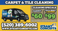 CARPET & TILE CLEANINGCLEANING SPECIALSCARPETTILE & GROUT2 ROOMSRANY Carpet Clanlng$60 $99SCHEDOLE ONLINESerNOW!CAT TEEA CoTOLITEYSeter callSTEAMY*CALL FOR DETAILS. SOME RESTRICTIONS APPLY(520)389-6002 EAMYwww.STEAMYCONCEPTS.COM CONCEPTS287499 CARPET & TILE CLEANING CLEANING SPECIALS CARPET TILE & GROUT 2 ROOMS RANY Carpet Clanlng $60 $99 SCHEDOLE ONLINE Ser NOW! CAT TEEA CoT OLITEY Seter call STEAMY *CALL FOR DETAILS. SOME RESTRICTIONS APPLY (520)389-6002 EAMY www.STEAMYCONCEPTS.COM CONCEPTS 287499