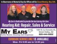 In Observance of Memorial Day Our Offices will be Closed Monday, May 25th.MY EARSMy Ears is Dedicated to provide the best during this timeHearing Aid: Repair, Sales & ServiceMY EARS1451 S. La Canada #3,Green Valley, AZKathy Myers: Hearing Aid Dispenser520-444-5552CURBSIDE SERVICE ONLY IS AVAILABLEMon- Fri 9:00 am to 12:00 pm288409 In Observance of Memorial Day Our Offices will be Closed Monday, May 25th. MY EARS My Ears is Dedicated to provide the best during this time Hearing Aid: Repair, Sales & Service MY EARS 1451 S. La Canada #3, Green Valley, AZ Kathy Myers: Hearing Aid Dispenser 520-444-5552 CURBSIDE SERVICE ONLY IS AVAILABLE Mon- Fri 9:00 am to 12:00 pm 288409