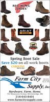 RED WINGSHOESLLARIATWORKRISH SETTERSpring Boot SaleSave $20 on all work bootsCAROLINABuilt For Work:Farm CitySale pricesvalid throughMay 30, 2020.Supply, Inc.ardware. Farm. Home.702 Minnesota Avenue, Breckenridge, MN218-643-8401www.farmcitysupply.com RED WING SHOES LL ARIAT WORK RISH SETTER Spring Boot Sale Save $20 on all work boots CAROLINA Built For Work: Farm City Sale prices valid through May 30, 2020. Supply , Inc. ardware. Farm. Home. 702 Minnesota Avenue, Breckenridge, MN 218-643-8401 www.farmcitysupply.com
