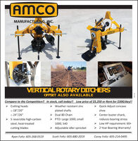 "AMCOMANUFACTURING, INC.AMCOVERTICAL ROTARY DITCHERSOFFSET ALSO AVAILABLECompare to the Competition!! In stock, call today!! Low price of $5,250 or Rent for $300/day!!> Cutting headso 18""/20""o 24""/26""> 5 reversible high-carbonWeather resistant zincQuick Adjust concaveplated shafts> Dual 80 Chain> PTO: Large 1000, smallshoeCenter buster shank,reduces bearing stress> Low HP requirement: 60+> 2 Year Bearing Warranty!steel, heat-treated1000, 540cutting blades> Adjustable idler sprocketRyan Foltz: 605-268-0519Scott Foltz: 605-880-2019Corey Foltz: 605-214-0495914167 AMCO MANUFACTURING, INC. AMCO VERTICAL ROTARY DITCHERS OFFSET ALSO AVAILABLE Compare to the Competition!! In stock, call today!! Low price of $5,250 or Rent for $300/day!! > Cutting heads o 18""/20"" o 24""/26"" > 5 reversible high-carbon Weather resistant zinc Quick Adjust concave plated shafts > Dual 80 Chain > PTO: Large 1000, small shoe Center buster shank, reduces bearing stress > Low HP requirement: 60+ > 2 Year Bearing Warranty! steel, heat-treated 1000, 540 cutting blades > Adjustable idler sprocket Ryan Foltz: 605-268-0519 Scott Foltz: 605-880-2019 Corey Foltz: 605-214-0495 914167"