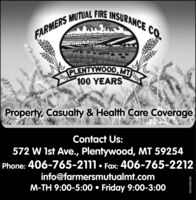 FARMERS MUTUAL FIRE INSURANCE CO.PLENTYWOOD, MITE1909100 YEARSProperty, Casualty & Health Care CoverageContact Us:572 W 1st Ave., Plentywood, MT 59254Phone: 406-765-2111 Fax: 406-765-2212info@farmersmutualmt.comM-TH 9:00-5:00  Friday 9:00-3:002009WICK269799 FARMERS MUTUAL FIRE INSURANCE CO. PLENTYWOOD, MITE 1909 100 YEARS Property, Casualty & Health Care Coverage Contact Us: 572 W 1st Ave., Plentywood, MT 59254 Phone: 406-765-2111 Fax: 406-765-2212 info@farmersmutualmt.com M-TH 9:00-5:00  Friday 9:00-3:00 2009 WICK269799