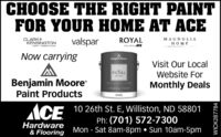 CHOOSE THE RIGHT PAINTFOR YOUR HOME AT ACECLARK+KENSINGTONPANT I PRIMERN ONEROYALMAGNOLIAvalsparMEPAINTACENow carryingBenjamin MooreVisit Our LocalWebsite ForREGALSELECTBenjamin MoorePaint ProductsMonthly DealsEGGSHELL FINISHACE 1026th St. E, Williston, ND 58801Ph: (701) 572-7300Mon - Sat 8am-8pm  Sun 10am-5pmHardware& FlooringWICK287784 CHOOSE THE RIGHT PAINT FOR YOUR HOME AT ACE CLARK+ KENSINGTON PANT I PRIMERN ONE ROYAL MAGNOLIA valspar ME PAINTACE Now carrying Benjamin Moore Visit Our Local Website For REGAL SELECT Benjamin Moore Paint Products Monthly Deals EGGSHELL FINISH ACE 1026th St. E, Williston, ND 58801 Ph: (701) 572-7300 Mon - Sat 8am-8pm  Sun 10am-5pm Hardware & Flooring WICK287784