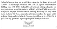 Selland Construction, Inc would like to advertise the Tioga MunicipalAirport East Hanger Taxilanes and East GA Apron Rehabilitationbidding June 10th 2020. Selland Construction is taking subquotes onthis project and would like to invite all DBE, MBE and WBE to providesubquotes on pipe, erosion control, seeding, trucking and any otheritems that fit. Plans are available for download on the Quest CDNmaywebsite. Please call the Selland Construction Office at 701-570-8778 ifyou haveany questions regarding the plans and specifications.SELLANDCONSTRUCTION295070 Selland Construction, Inc would like to advertise the Tioga Municipal Airport East Hanger Taxilanes and East GA Apron Rehabilitation bidding June 10th 2020. Selland Construction is taking subquotes on this project and would like to invite all DBE, MBE and WBE to provide subquotes on pipe, erosion control, seeding, trucking and any other items that fit. Plans are available for download on the Quest CDN may website. Please call the Selland Construction Office at 701-570-8778 if you have any questions regarding the plans and specifications. SELLAND CONSTRUCTION 295070