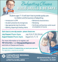 Babysitting ClassesBUILD SKILLS & BE SAFE.Students ages 11-14 will learn how to provide quality careto children and the business of babysitting: Introduction to CPR Accident prevention & emergencies Age appropriate toys & activities Bathing, diapering & feeding infants Behavioral characteristics Marketing Certificate and business cards issuedat completion of courseEach class is a one-day session-please choose one:July Classes | 9 a.m.-3 p.m.August Classes|9 a.m.-3 p.m.July 13,14 17, 20, 22 & 24August 3, 5, 11, 12For more information or to register, call757-312-6132 or visit ChesapeakeRegional.comand click on Classes and Events.Class size is limited to 10 students/class, so reserve your spot now!Pre-registration is required and costs $65.CHESAPEAKE REGIONALHEALTHCARE800 Battlefield Blvd., NorthLIFESTYLE & WELLNESSChesapeake, VA 23320 Babysitting Classes BUILD SKILLS & BE SAFE. Students ages 11-14 will learn how to provide quality care to children and the business of babysitting:  Introduction to CPR  Accident prevention & emergencies  Age appropriate toys & activities  Bathing, diapering & feeding infants  Behavioral characteristics  Marketing  Certificate and business cards issued at completion of course Each class is a one-day session-please choose one: July Classes | 9 a.m.-3 p.m. August Classes|9 a.m.-3 p.m. July 13,14 17, 20, 22 & 24 August 3, 5, 11, 12 For more information or to register, call 757-312-6132 or visit ChesapeakeRegional.com and click on Classes and Events. Class size is limited to 10 students/class, so reserve your spot now! Pre-registration is required and costs $65. CHESAPEAKE REGIONAL HEALTHCARE 800 Battlefield Blvd., North LIFESTYLE & WELLNESS Chesapeake, VA 23320