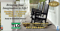 GenuineTrexBringing YourImagination to Life!Decking -18 Colors!Railing -7 Colors!Only at TLO!Ready for Immediate Delivery!TLOTREATED LUMBER OUTLET5501 City Line Road Bldg. #4, Newport757-245-9241News, VA 23607VISAMastrCardTreated Lumber OutletBBB.nacevMonday thru Friday 7 a.m-5 p.m. Iwww.treatedlumberoutlet.com Genuine Trex Bringing Your Imagination to Life! Decking -18 Colors! Railing -7 Colors! Only at TLO! Ready for Immediate Delivery! TLO TREATED LUMBER OUTLET 5501 City Line Road Bldg. #4, Newport 757-245-9241 News, VA 23607 VISA MastrCard Treated Lumber Outlet BBB. nacev Monday thru Friday 7 a.m-5 p.m. Iwww.treatedlumberoutlet.com