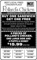 THE PILOT'SsBEST LOCAL FRIEDCHICKEN PLACEBESTOF CONTEST| 26 YEAR WINNER!Pollard's ChickenCELEBRATING 52 YEARS! 1967 - 2019BUY ONE SANDWICHGET ONE FREEBuy one sandwich and two regular drinksand get another sandwich of equal orlesser value for free.Maximum value $5.00. No other offers of specials apply. Must presentcoupon. Discount does not apply to combo meals. Expires 5/26/20.8 PIECES OFPOLLARD'S CHICKEN,ONE LARGE SIDE AND4 PUFFS & HONEY$15.99 plus taxNo other discounts/offers apply. Must present coupon. Expires 5/26/20.717 Battlefield Blvd. S.482-32004806 George Wash. Hwy.337-0707405 S. Witchduck Rd.519-90008370 Tidewater Drive587-81851924 Centerville Turnpike333-33133545 Buckner Blvd.416-00033033 Ballentine Blvd.855-78646523 College Park Sq.424-2024100 London Bridge Shop. Ctr.340-2565 THE PILOT'Ss BEST LOCAL FRIED CHICKEN PLACE BEST OF CONTEST | 26 YEAR WINNER! Pollard's Chicken CELEBRATING 52 YEARS! 1967 - 2019 BUY ONE SANDWICH GET ONE FREE Buy one sandwich and two regular drinks and get another sandwich of equal or lesser value for free. Maximum value $5.00. No other offers of specials apply. Must present coupon. Discount does not apply to combo meals. Expires 5/26/20. 8 PIECES OF POLLARD'S CHICKEN, ONE LARGE SIDE AND 4 PUFFS & HONEY $15.99 plus tax No other discounts/offers apply. Must present coupon. Expires 5/26/20. 717 Battlefield Blvd. S. 482-3200 4806 George Wash. Hwy. 337-0707 405 S. Witchduck Rd. 519-9000 8370 Tidewater Drive 587-8185 1924 Centerville Turnpike 333-3313 3545 Buckner Blvd. 416-0003 3033 Ballentine Blvd. 855-7864 6523 College Park Sq. 424-2024 100 London Bridge Shop. Ctr. 340-2565
