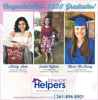 Aangratuletians 2020 Graduates!latlaHailey SolisCypress Lakes High SchoolGrandmother is Tina TingleJsabel CafieroMarie McHaneyFulshear High SchoolGrandmother is Tina TingleSt. Joseph High School,Parents are Wendy and Scott McHaneyHelpersSENIORCare and comfort at a moment's notice.www.seniorhelpers.com/victoria 361-894-8901 Aangratuletians 2020 Graduates! latla Hailey Solis Cypress Lakes High School Grandmother is Tina Tingle Jsabel Cafiero Marie McHaney Fulshear High School Grandmother is Tina Tingle St. Joseph High School, Parents are Wendy and Scott McHaney Helpers SENIOR Care and comfort at a moment's notice. www.seniorhelpers.com/victoria 361-894-8901