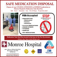 SAFE MEDICATION DISPOSALDispose of your UNUSED, UNNEEDED or EXPIRED medications atMonroe Hospital's Medication Take Back BoxSafe Secure Convenient Easy Free of Charge No questions askedYES AcceptedSTOP PRESCRIPTIONThese items are Not AcceptedIn this collection unitMedicationsHYORNPatchesPEROOintmentsTERSINHALERS Over-the-Counter MEDICATIONS COUGH SYRUPS VITAMINS SAMPLESNEDLESSHARPSMEDICATONMISNESSESAEROSOLCANSOINTMENTS PET MEDICATIONSMedication Take Back Box located in the foyer of the Pre-Op entrance24 hours a day, 7 days a week, 365 days a year+Monroe HospitalWBDRUGTAKE BACK4011 S. Monroe Medical Park Blvd.Bloomington, IN 47403812-825-111WBPATENT SAFETYSAFEPLACEEXCELLENCEAWARDWilliams Bros.HEALTH CARE PHARMACYf y ewww.monroehospital.comMember Prime HealthcareVheothgrodes SAFE MEDICATION DISPOSAL Dispose of your UNUSED, UNNEEDED or EXPIRED medications at Monroe Hospital's Medication Take Back Box Safe Secure Convenient Easy Free of Charge No questions asked YES Accepted STOP  PRESCRIPTION These items are Not Accepted In this collection unit Medications HYORN Patches PERO Ointments TERS INHALERS  Over-the-Counter MEDICATIONS  COUGH SYRUPS  VITAMINS  SAMPLES NEDLES SHARPS MEDICATON MISNESSES AEROSOL CANS OINTMENTS  PET MEDICATIONS Medication Take Back Box located in the foyer of the Pre-Op entrance 24 hours a day, 7 days a week, 365 days a year +Monroe Hospital WB DRUG TAKE BACK 4011 S. Monroe Medical Park Blvd. Bloomington, IN 47403 812-825-111 WB PATENT SAFETY SAFE PLACE EXCELLENCE AWARD Williams Bros. HEALTH CARE PHARMACY f y e www.monroehospital.com Member Prime Healthcare Vheothgrodes