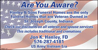 *Are You Aware?Hanley & Sons Funeral Homes are the onlyFuneral Homes that are Veteran Owned inSt. Joseph County, Indiana.Check our discounts on all veteran and spouse services.This includes traditional and cremations.Jon K. Hanley, FD574-287-4181US Army-Vietnam EraSB-8431181 *Are You Aware? Hanley & Sons Funeral Homes are the only Funeral Homes that are Veteran Owned in St. Joseph County, Indiana. Check our discounts on all veteran and spouse services. This includes traditional and cremations. Jon K. Hanley, FD 574-287-4181 US Army-Vietnam Era SB-8431181