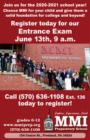 Join us for the 2020-2021 school year!Choose MMI for your child and give them asolid foundation for college and beyond!Register today for ourEntrance ExamJune 13th, 9 a.m.MMIPREPARATORY SCHOOLCall (570) 636-1108 Ext. 136today to register!Explore, Experience, Excelgrades 6-12www.mmiprep.org(570) 636-1108MMIPreparatory School154 Centre St., Freeland, PA 18224HHHHHH Join us for the 2020-2021 school year! Choose MMI for your child and give them a solid foundation for college and beyond! Register today for our Entrance Exam June 13th, 9 a.m. MMI PREPARATORY SCHOOL Call (570) 636-1108 Ext. 136 today to register! Explore, Experience, Excel grades 6-12 www.mmiprep.org (570) 636-1108 MMI Preparatory School 154 Centre St., Freeland, PA 18224 HHH HHH