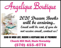 Angelique BoutiqueDiean Boik2020 Dream Bookswill be arriving.Email will be sent, if you donot receive email, contact us!SEND IN WISH LIST, RECEIVE A KEEPSAKE BAG AT PREMIERE!Church Hill Mall, Hazle Township(570) 455-6774 Angelique Boutique Diean Boik 2020 Dream Books will be arriving. Email will be sent, if you do not receive email, contact us! SEND IN WISH LIST, RECEIVE A KEEPSAKE BAG AT PREMIERE! Church Hill Mall, Hazle Township (570) 455-6774