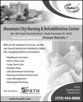 SaberHEALTHCAREGROUP IMountain City Nursing & Rehabilitation Center401-403 Hazle Township Blvd.  Hazle Township, PA 18202Personal Attention. Proven Results.®With our full continuum of services, we offercare focused around each individual in today'sever-changing healthcare environment. Healthcare Services Short-Term Care Long-Term Care Respite Stays Life Enrichment Activities Nursing and Restorative Care Case Management Discharge PlanningCall toSchedule YourPATHAsk me about.Private Tour:PROGRESSIVE APPROACH TO HOMEsaberhealth.com(570) 454-8888 Saber HEALTHCARE GROUP I Mountain City Nursing & Rehabilitation Center 401-403 Hazle Township Blvd.  Hazle Township, PA 18202 Personal Attention. Proven Results.® With our full continuum of services, we offer care focused around each individual in today's ever-changing healthcare environment.  Healthcare Services  Short-Term Care  Long-Term Care  Respite Stays  Life Enrichment Activities  Nursing and Restorative Care  Case Management  Discharge Planning Call to Schedule Your PATH Ask me about. Private Tour: PROGRESSIVE APPROACH TO HOME saberhealth.com (570) 454-8888