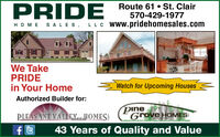 PRIDE Route 61 St. ClairHOME SAL ES, LLC Www.pridehomesales.com570-429-1977We TakePRIDEin Your HomeWatch for Upcoming HousesAuthorized Builder for:PLEASANT VALLEYuaHOMES!pineGrove HOMES43 Years of Quality and Value PRIDE Route 61 St. Clair HOME SAL ES, LLC Www.pridehomesales.com 570-429-1977 We Take PRIDE in Your Home Watch for Upcoming Houses Authorized Builder for: PLEASANT VALLEYuaHOMES! pine Grove HOMES 43 Years of Quality and Value