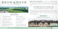 Brown Deer Cooperative is a new 55+ community beingBROWN DEERdeveloped adjacent to Brown Deer Golf Course in Coralville that willoffer high-end living spaces, incredible amenities, and oustandingCOOPERATIVEviews.INFORMATIONAL WEBINARTHIS THURSDAY: MAY 28TH, 10 AMAttend one of the virtual informational webinars we will be hosting onThursday May 28th, and June 4th at 10 AM! These video calls will beheld through Zoom to share more about the project and answerSTANDARDcommunity questions.AMENITIESRSVP TODAY!Quartz Countertops Golf Course ViewsInfo@BrownDeerCooperative.com Cleaning & Trash Service Heated Lower Parking Full Fitness Center Golf Simulator Construction Begins 2020Complete & Move In 2021Screened-In PorchesDouble-Insulated WallsZero MaintenanceBocce Ball & Pickle BallGuaranteed Sales ProgramUnits Starting atfor Current Home$124,650Learn more at BrownDeerCooperative.com   Follow Brown Deer Cooperative on Facebook f Brown Deer Cooperative is a new 55+ community being BROWN DEER developed adjacent to Brown Deer Golf Course in Coralville that will offer high-end living spaces, incredible amenities, and oustanding COOPERATIVE views. INFORMATIONAL WEBINAR THIS THURSDAY: MAY 28TH, 10 AM Attend one of the virtual informational webinars we will be hosting on Thursday May 28th, and June 4th at 10 AM! These video calls will be held through Zoom to share more about the project and answer STANDARD community questions. AMENITIES RSVP TODAY! Quartz Countertops  Golf Course Views Info@BrownDeerCooperative.com  Cleaning & Trash Service  Heated Lower Parking  Full Fitness Center  Golf Simulator  Construction Begins 2020 Complete & Move In 2021 Screened-In Porches Double-Insulated Walls Zero Maintenance Bocce Ball & Pickle Ball Guaranteed Sales Program Units Starting at for Current Home $124,650 Learn more at BrownDeerCooperative.com   Follow Brown Deer Cooperative on Facebook f