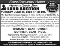 Online Only Virtual AuctionAppancose County, IovaLAND AUCTIONTUESDAY, JUNE 23, 2020 @ 1:00 P.M.155Acrest(Subject to Survey)3 TractsThe Bear farm is located approx. 6 miles northwest of Centerville, IA.Mark your calendars now for this upcoming southern lowa land auction.This nice combination farm offers it all, including productive tillable farm-land as well as attractive recreational acreage. The 2 ponds only add tothe amenities of this property. This farm is conveniently located just northof the small village of Mystic, IA and is in close proximity to Rathbun Lake.THOMAS R. BEAR - OWNERMORRIS R. BEAR - P.O.A.Representing Attorney: Rick Lynch  Lynch Law OfficeBloomfield, IA 52537  Phone: (641) 664-3188Auction Manager: John Probasco (641) 856-7355SULLIVAN AUCTIONEERS, LLC  (844) 847-2161www.SullivanAuctioneers.com. IL License #444000107 Online Only Virtual Auction Appancose County, Iova LAND AUCTION TUESDAY, JUNE 23, 2020 @ 1:00 P.M. 155 Acrest (Subject to Survey) 3 Tracts The Bear farm is located approx. 6 miles northwest of Centerville, IA. Mark your calendars now for this upcoming southern lowa land auction. This nice combination farm offers it all, including productive tillable farm- land as well as attractive recreational acreage. The 2 ponds only add to the amenities of this property. This farm is conveniently located just north of the small village of Mystic, IA and is in close proximity to Rathbun Lake. THOMAS R. BEAR - OWNER MORRIS R. BEAR - P.O.A. Representing Attorney: Rick Lynch  Lynch Law Office Bloomfield, IA 52537  Phone: (641) 664-3188 Auction Manager: John Probasco (641) 856-7355 SULLIVAN AUCTIONEERS, LLC  (844) 847-2161 www.SullivanAuctioneers.com. IL License #444000107