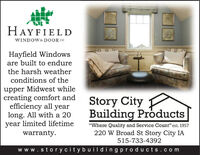 "HAYFIELDWINDOW& DOOR coHayfield Windowsare built to endurethe harsh weatherconditions of theupper Midwest whilecreating comfort andefficiency all yearlong. All with a 20year limited lifetimewarranty.Story City PBuilding Products""Where Quality and Service Count"" est. 1957220 W Broad St Story City IA515-733-4392www.stor ycitybuil dingproducts.com HAYFIELD WINDOW& DOOR co Hayfield Windows are built to endure the harsh weather conditions of the upper Midwest while creating comfort and efficiency all year long. All with a 20 year limited lifetime warranty. Story City P Building Products ""Where Quality and Service Count"" est. 1957 220 W Broad St Story City IA 515-733-4392 www.stor ycitybuil dingproducts.com"