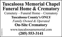 Tuscaloosa Memorial ChapelFuneral Home & CrematoryCemetery  Funeral Home  CrematoryTuscaloosa County's ONLYFamily Owned & OperatedOn-Site Crematorywww.tuscaloosamemorial.com(205) 553-3141TA-NA5860079 Tuscaloosa Memorial Chapel Funeral Home & Crematory Cemetery  Funeral Home  Crematory Tuscaloosa County's ONLY Family Owned & Operated On-Site Crematory www.tuscaloosamemorial.com (205) 553-3141 TA-NA5860079