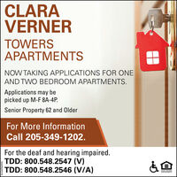 CLARAVERNERTOWERSAPARTMENTSNOW TAKING APPLICATIONS FOR ONEAND TWO BEDROOM APARTMENTS.Applications may bepicked up M-F 8A-4P.Senior Property 62 and OlderFor More InformationCall 205-349-1202.For the deaf and hearing impaired.TDD: 800.548.2547 (V)TDD: 800.548.2546 (V/A)OPPORTUNIT0060960VNVI. CLARA VERNER TOWERS APARTMENTS NOW TAKING APPLICATIONS FOR ONE AND TWO BEDROOM APARTMENTS. Applications may be picked up M-F 8A-4P. Senior Property 62 and Older For More Information Call 205-349-1202. For the deaf and hearing impaired. TDD: 800.548.2547 (V) TDD: 800.548.2546 (V/A) OPPORTUNIT 0060960VNVI.
