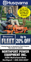 ÖHusqvarnaCreate YourOwn CustomPackage withYour Choiceof Items!**See Dealer for DetailsÖHusqvarnaUp toFLEET 20% OFFPricing based on Husqvarna Fleet Program.*See dealer for details.NORTHPORT POWEREQUIPMENT INC.3395 McFarland Blvd.Northport  205-333-0037 ÖHusqvarna Create Your Own Custom Package with Your Choice of Items!* *See Dealer for Details ÖHusqvarna Up to FLEET 20% OFF Pricing based on Husqvarna Fleet Program. *See dealer for details. NORTHPORT POWER EQUIPMENT INC. 3395 McFarland Blvd. Northport  205-333-0037