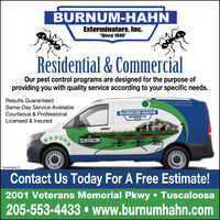 "BURNUM-HAHNExterminators, Inc.""Since 1946""Residential & CommercialOur pest control programs are designed for the purpose ofproviding you with quality service according to your specific needs.Results GuaranteedTernte Calony ElininatienSame-Day Service AvailableCourteous & ProfessionalBURNUM-HAHNEnrinaters c.Licensed & InsuredO0000SENTRICONTA-NAS859851Contact Us Today For A Free Estimate!2001 Veterans Memorial Pkwy  Tuscaloosa205-553-4433  www.burnumhahn.com BURNUM-HAHN Exterminators, Inc. ""Since 1946"" Residential & Commercial Our pest control programs are designed for the purpose of providing you with quality service according to your specific needs. Results Guaranteed Ternte Calony Elininatien Same-Day Service Available Courteous & Professional BURNUM-HAHN Enrinaters c. Licensed & Insured O0000 SENTRICON TA-NAS859851 Contact Us Today For A Free Estimate! 2001 Veterans Memorial Pkwy  Tuscaloosa 205-553-4433  www.burnumhahn.com"