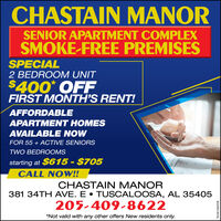 CHASTAIN MANORSENIOR APARTMENT COMPLEXSMOKE-FREE PREMISESSPECIAL2 BEDROOM UNIT$400* OFFFIRST MONTH'S RENT!AFFORDABLEAPARTMENT HOMESAVAILABLE NOWFOR 55 + ACTIVE SENIORSTWO BEDROOMSstarting at $615 - $705CALL NOW!!CHASTAIN MANOR381 34TH AVE. E  TUSCALOOSA, AL 35405205-409-8622*Not valid with any other offers New residents only.TANA1066528 CHASTAIN MANOR SENIOR APARTMENT COMPLEX SMOKE-FREE PREMISES SPECIAL 2 BEDROOM UNIT $400* OFF FIRST MONTH'S RENT! AFFORDABLE APARTMENT HOMES AVAILABLE NOW FOR 55 + ACTIVE SENIORS TWO BEDROOMS starting at $615 - $705 CALL NOW!! CHASTAIN MANOR 381 34TH AVE. E  TUSCALOOSA, AL 35405 205-409-8622 *Not valid with any other offers New residents only. TANA1066528