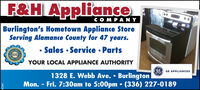 F&H ApplianceDOCOMPANYBurlington's Hometown Appliance StoreServing Alamance County for 47 years.Tumes1hesSales · Service  Parts2019eaterChoYOUR LOCAL APPLIANCE AUTHORITY6 GE APPLIANCES1328 E. Webb Ave.  BurlingtonMon. - Fri. 7:30am to 5:00pm (336) 227-01894264 F&H Appliance DO COMPANY Burlington's Hometown Appliance Store Serving Alamance County for 47 years. Tumes 1hes Sales · Service  Parts 2019 eater Cho YOUR LOCAL APPLIANCE AUTHORITY 6 GE APPLIANCES 1328 E. Webb Ave.  Burlington Mon. - Fri. 7:30am to 5:00pm (336) 227-0189 4264