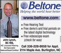 BeltoneHelping the world hear betterwww.beltone.com+ Free Hearing Test+ Free demo's and trial periods onthe latest digital technology+ Free videoscope exam(check for wax)John Lynch,BC HIS,NC Licensed Hearing Call 336-228-8658 for Appt.Aid SpecialistNational Board Certified 2114 Maple Ave. Burlington, NCBN-31097 Beltone Helping the world hear better www.beltone.com + Free Hearing Test + Free demo's and trial periods on the latest digital technology + Free videoscope exam (check for wax) John Lynch, BC HIS, NC Licensed Hearing Call 336-228-8658 for Appt. Aid Specialist National Board Certified 2114 Maple Ave. Burlington, NC BN-31097